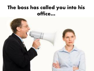 The boss has called you into his office…