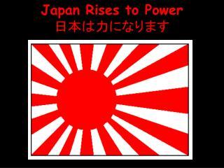 Japan Rises to Power 日本は力になります