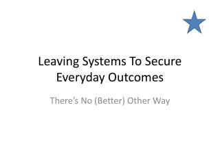 Leaving Systems To Secure Everyday Outcomes