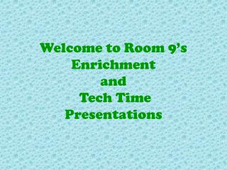 Welcome to Room  9's Enrichment  and  Tech Time  Presentations
