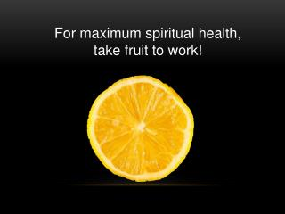 For maximum spiritual health,  take fruit to work!