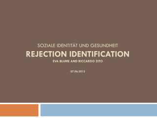 Soziale Identität und Gesundheit REJECTION IDENTIFICATION Eva Blume  and Riccardo  Zito 07.06.2012