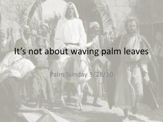 It's not about waving palm leaves