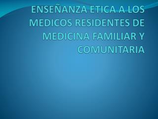 ENSEÑANZA ETICA A LOS MEDICOS RESIDENTES DE MEDICINA FAMILIAR Y COMUNITARIA