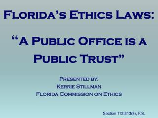 "Florida's Ethics Laws: "" A Public  Office  is a Public Trust"" Presented by: Kerrie Stillman"