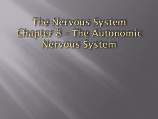 The Nervous System Chapter 8 –  The Autonomic  Nervous System