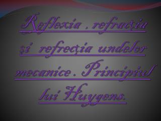 Reflexia   ,  refrac ț ia   ș i   refrec ț ia  undelor mecanice . Principiul lui Huygens.