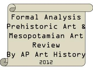 Formal Analysis Prehistoric Art & Mesopotamian Art Review By AP Art History  2012