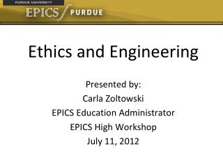 Ethics and Engineering Presented by: Carla Zoltowski EPICS Education Administrator
