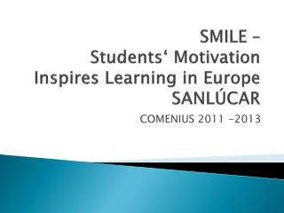 SMILE –  Students ' Motivation  Inspires  Learning in Europe SANLÚCAR