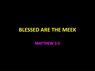 BLESSED ARE THE  M EEK