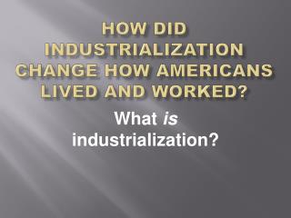 How did industrialization change how  americans  lived and worked?