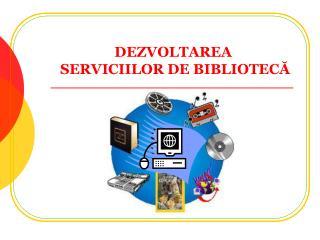 DEZVOLTAREA   SERVICIILOR DE BIBLIOTECĂ