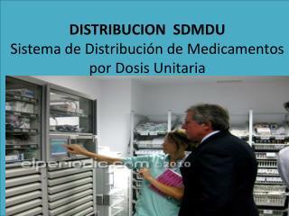 DISTRIBUCION   SDMDU  S istema  de D istribución  de  Medicamentos  por  Dosis  U nitaria