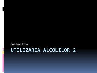 Utilizarea alcolilor  2