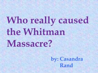 Who really caused the  W hitman Massacre?