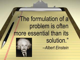 """ The formulation of a problem is often  more essential than its solution ."" -- Albert Einstein"