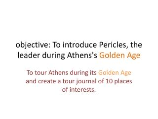 objective: To introduce Pericles, the leader during Athens's  Golden Age