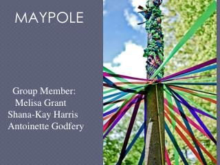 MAYPOLE   Group Member:    Melisa Grant   Shana-Kay Harris     Antoinette Godfery