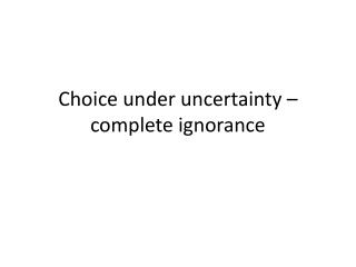 Choice  under uncertainty  –  complete ignorance