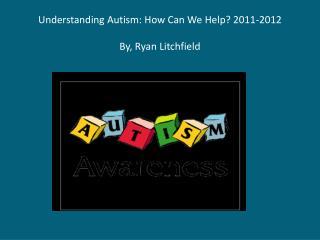 Understanding Autism: How Can We Help?  2011-2012 By, Ryan Litchfield