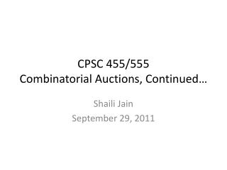 CPSC 455/ 555 Combinatorial Auctions, Continued…