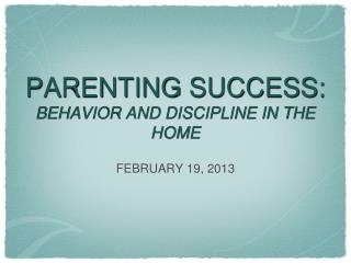 PARENTING SUCCESS:  BEHAVIOR AND DISCIPLINE IN THE HOME