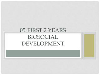 05-First 2 years                        Biosocial Development