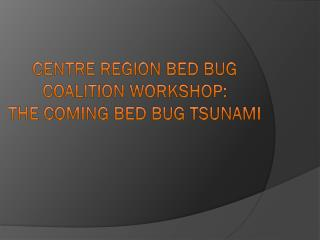 Centre Region Bed Bug Coalition Workshop :  The  Coming Bed Bug Tsunami
