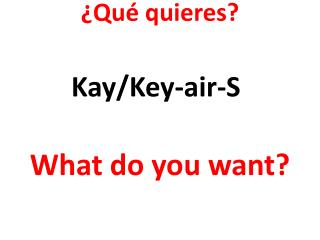 ¿ Qué quieres ? What do you want?