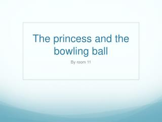 The princess and the bowling ball