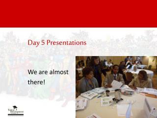 Day 5 Presentations