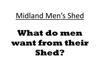 Midland Men's Shed What do men want from their Shed?
