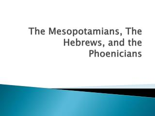 The Mesopotamians, The Hebrews, and the Phoenicians