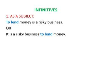 INFINITIVES 1. AS A SUBJECT:  To lend  money is a risky business. OR