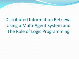 Distributed Information Retrieval Using a Multi-Agent System and The Role of Logic Programming