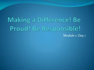 Making a Difference! Be Proud! Be Responsible!