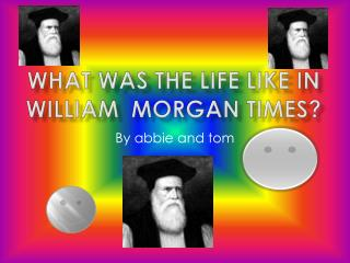 What was the life like in William  Morgan  times?