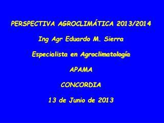PERSPECTIVA AGROCLIMÁTICA 2013/2014 Ing Agr Eduardo M.  Sierra Especialista en Agroclimatología