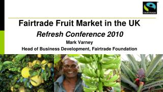 Fairtrade Fruit Market in the UK Refresh Conference 2010 Mark Varney