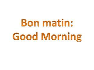 Bon  matin : Good Morning