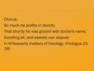 Chorus :  So  much he profits in divinity That shortly he was graced with doctor's name,