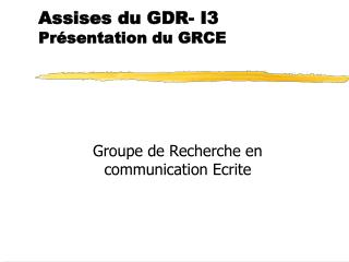 Assises du GDR- I3 Présentation du GRCE
