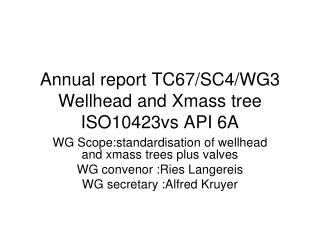 Annual report TC67/SC4/WG3 Wellhead and  Xmass  tree ISO10423vs API 6A