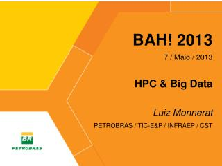 BAH! 2013 7 /  Maio  /  2013 HPC & Big Data Luiz Monnerat PETROBRAS / TIC-E&P / INFRAEP / CST