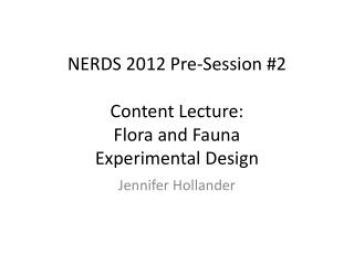 NERDS 2012 Pre-Session  #2 Content Lecture:  Flora and Fauna Experimental Design