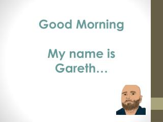 Good Morning My name is Gareth…