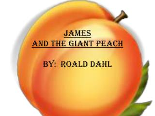 James  and the Giant Peach By:  Roald  dahl