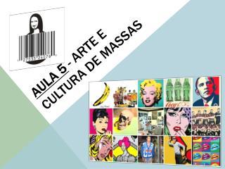AULA 5  - Arte e cultura de massas