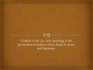 Central to the  Qu'ranic  teaching is the promotion of justice, which leads to peace and harmony.